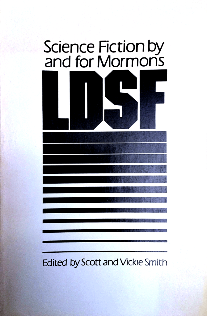 "LDSF - Science Fiction by and for Mormons"" edited by Scott and Vickie Smith."
